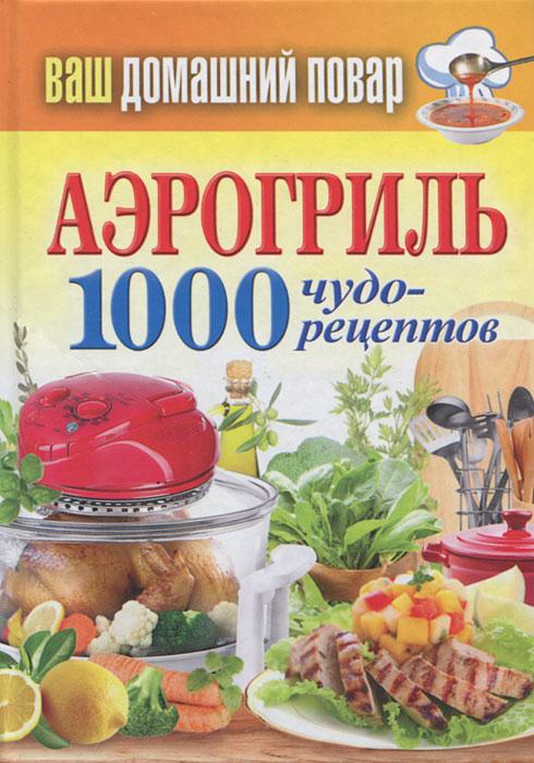 Аэрогриль. 1000 чудо-рецептов отсутствует коптильня 1000 чудо рецептов