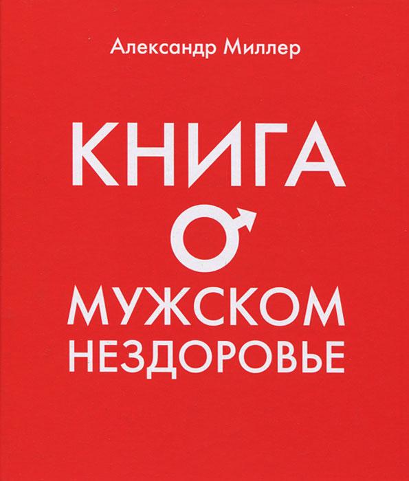Александр Миллер. Книга о мужском нездоровье