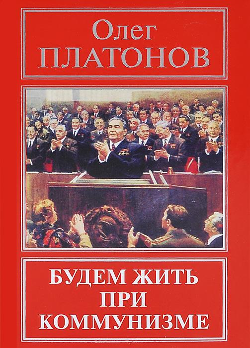 Олег Платонов Будем жить при коммунизме