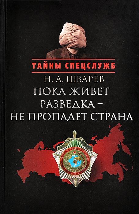 Н. А. Шварев Пока живет разведка - не пропадет страна шварев н явка по паролю или классики нелегальной разведки
