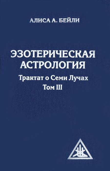 Эзотерическая астрология. Трактат о Семи Лучах. Том 3. Алиса А. Бейли
