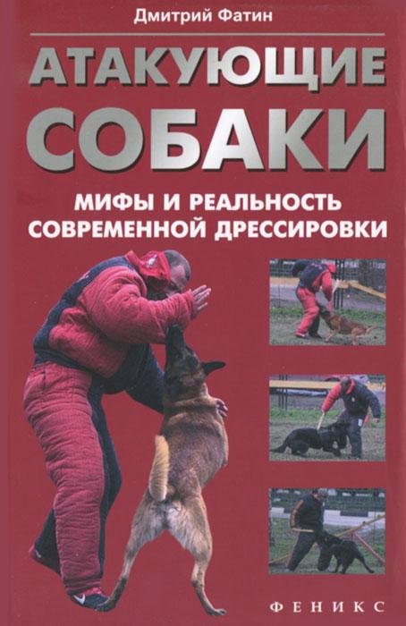 Дмитрий Фатин. Атакующие собаки. Мифы и реальность современной дрессировки