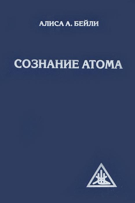 Алиса А. Бейли Сознание атома леонид квасников разведчик эпохи атома и космоса