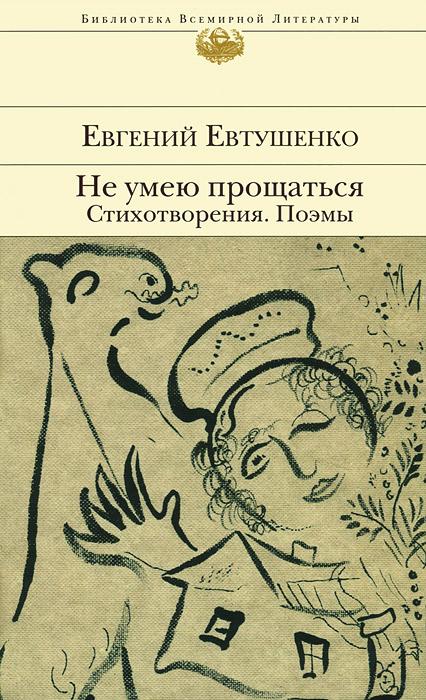 Евгений Евтушенко Не умею прощаться. Стихотворения. Поэмы евтушенко е не умею прощаться стихотворения поэмы isbn 9785699656714