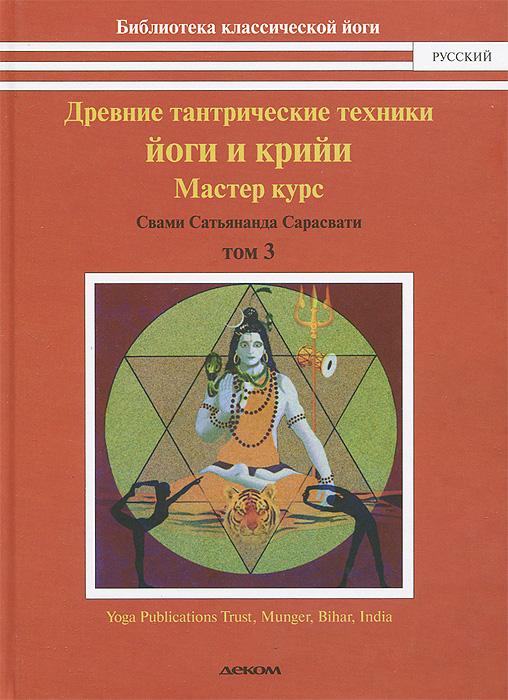 Древние тантрические техники йоги и крийи. В 3 томах. Том 3. Мастер-курс. Свами Сатьянада Сарасвати