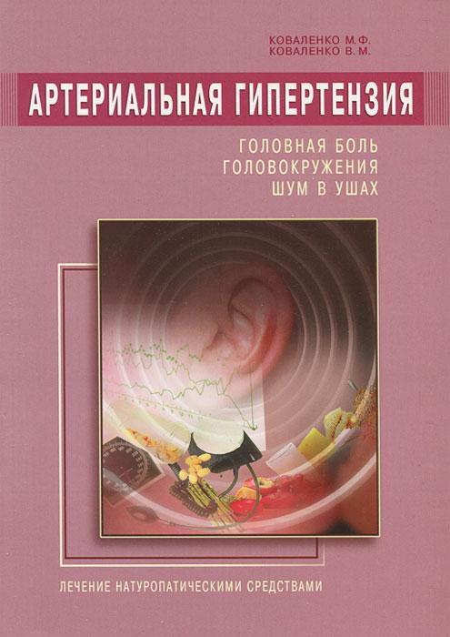 М. Ф. Коваленко, В. М. Коваленко. Артериальная гипертензия. Головная боль, головокружения, шум в ушах. Лечение натуропатическими средствами