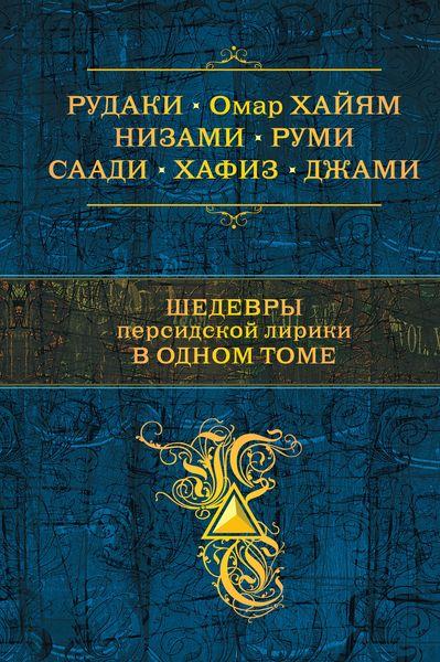 Шедевры персидской лирики в одном томе ISBN: 978-5-699-66600-3 лучшие произведения в одном томе