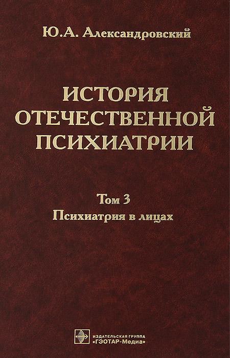 История отечественной психиатрии. В 3 томах. Том 3. Психиатрия в лицах. Ю. А. Александровский