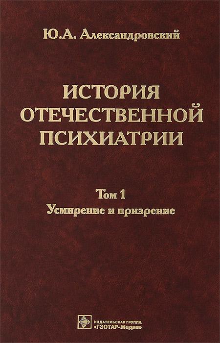 История отечественной психиатрии. В 3 томах. Том 1. Усмирение и призрение. Ю. А. Александровский