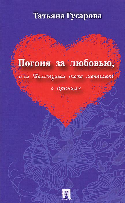 Погоня за любовью, или Толстушки тоже мечтают о принцах. Татьяна Гусарова