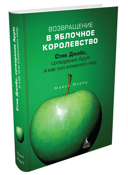 Возвращение в Яблочное королевство. Стив Джобс, сотворение Apple и как оно изменило мир