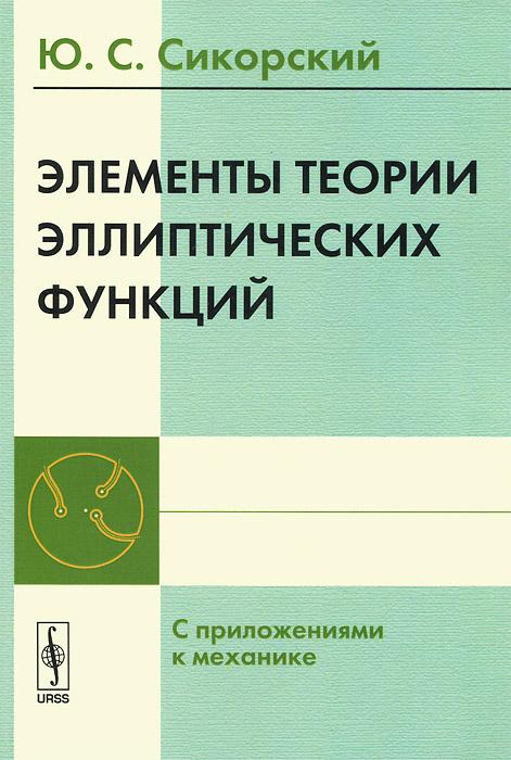 Ю. С. Сикорский Элементы теории эллиптических функций. С приложениями к механике