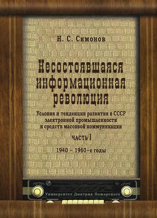 Несостоявшаяся информационная революция. Условия и тенденции развития в СССР электронной промышленности и средств массовой коммуникации. Часть 1. 1940-1960-е годы