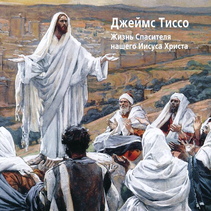 Джеймс Тиссо. Жизнь Спасителя нашего Иисуса Христа