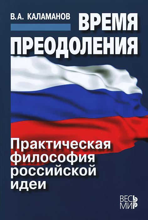 В. А. Каламанов Время преодоления. Практическая философия российской идеи