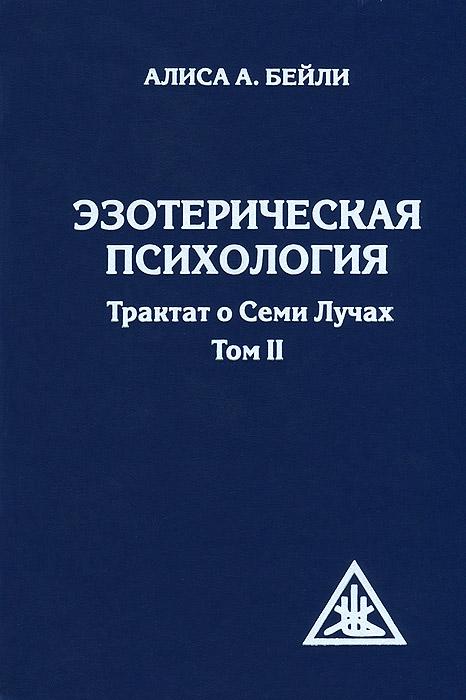 Эзотерическая психология. Трактат о Семи Лучах. Том 2. Алиса А. Бейли
