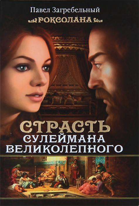 Павел Загребельный Роксолана. Страсть Сулеймана Великолепного ISBN: 978-5-17-080195-4