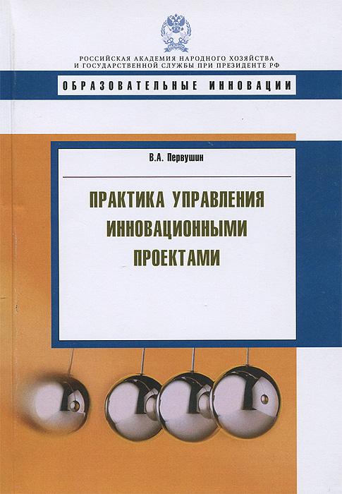 В. А. Первушин Практика управления инновационными проектами коровин в конец проекта украина