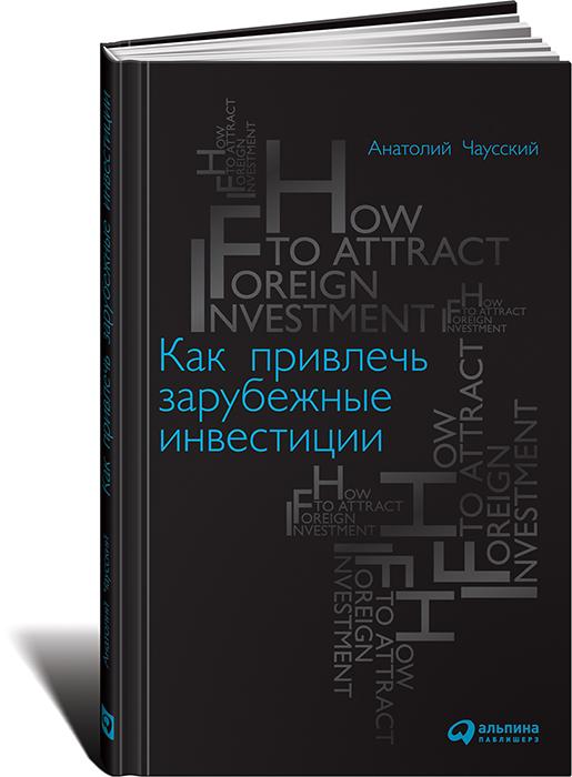 Анатолий Чаусский Как привлечь зарубежные инвестиции а с нешитой инвестиции учебник