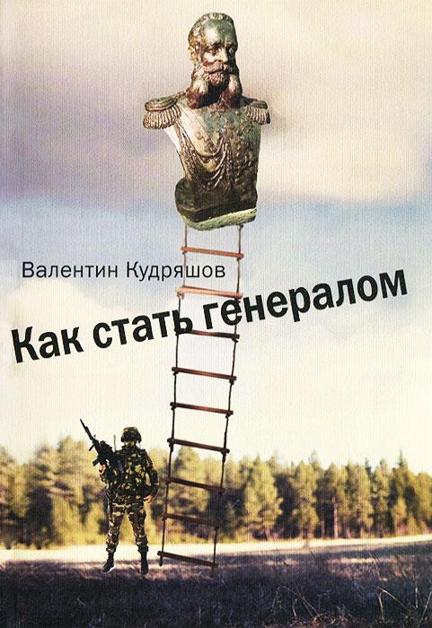 Валентин Кудряшов Как стать генералом