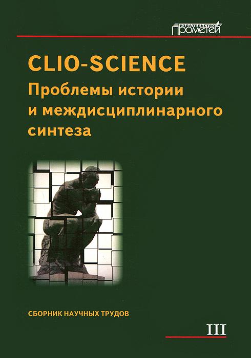 Zakazat.ru Clio-Science. Проблемы истории и междисциплинарного синтеза. Сборник научных трудов. Выпуск 3
