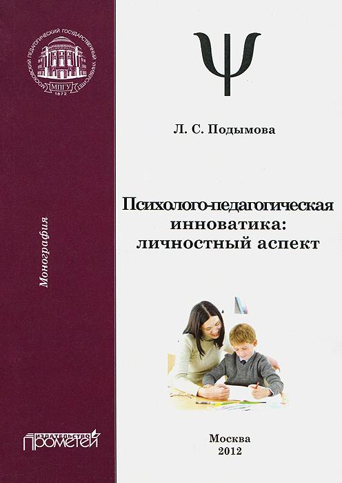 Л. С. Подымова Психолого-педагогическая инноватика. Личностный аспект