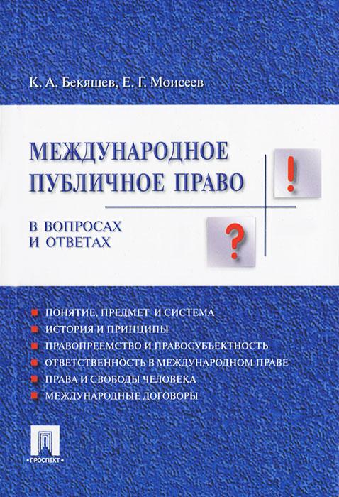 К. А. Бекяшев, Е. Г. Моисеев Международное публичное право в вопросах и ответах бекяшев к моисеев е международное публичное право в вопросах и ответах