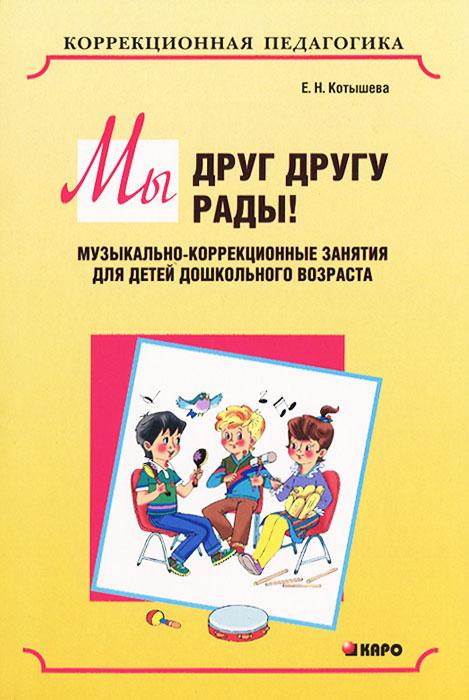 Мы друг другу рады! Музыкально-коррекционные занятия для детей дошкольного возраста