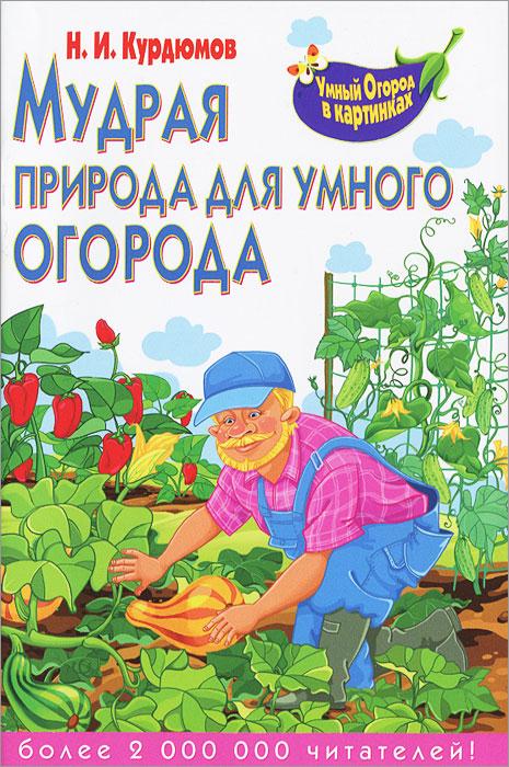 Н. И. Курдюмов Мудрая природа для умного огорода н и курдюмов как мы сами создаем избалованность упрямство и беспомощность наших детей человечкоделание