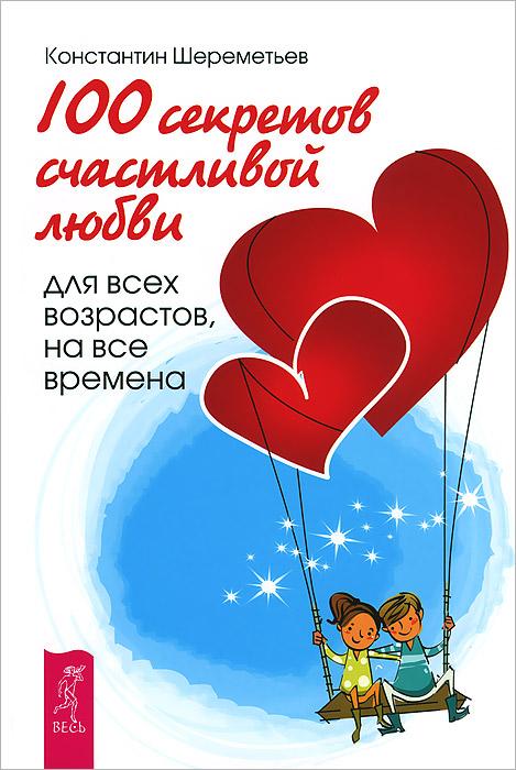 Константин Шереметьев 100 секретов счастливой любви. Для всех возрастов, на все времена как парашут в кс