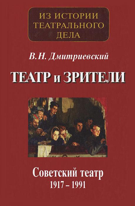 В. Н. Дмитриевский Театр и зрители. Советский театр 1917-1991