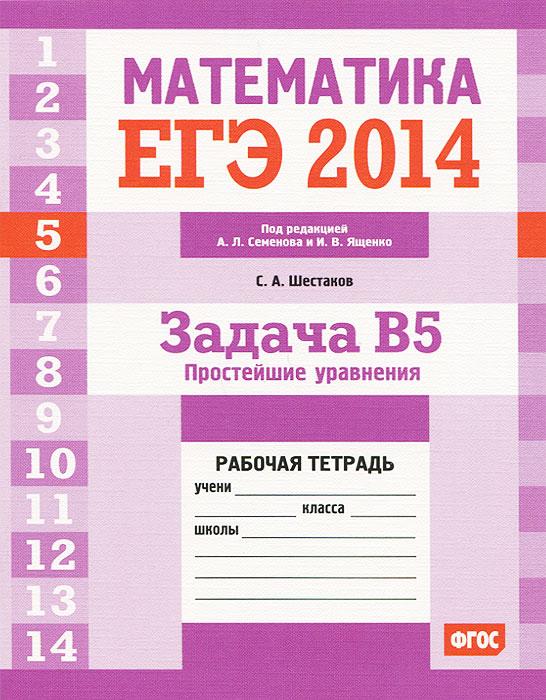 С. А. Шестаков ЕГЭ 2014. Математика. Задача В5. Простейшие уравнения. Рабочая тетрадь