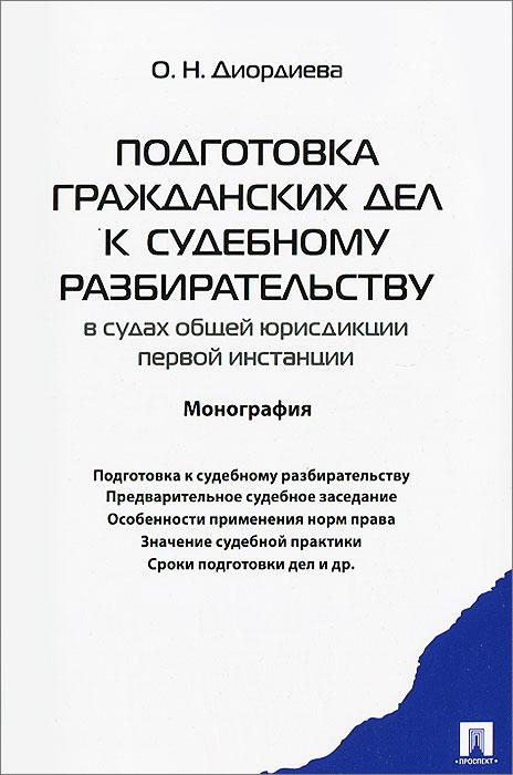 О. Н. Диордиева Подготовка гражданских дел к судебному разбирательству в судах общей юрисдикции первой инстанции цена и фото