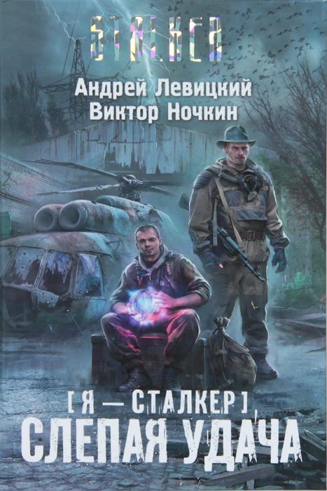 Андрей Левицкий, Виктор Ночкин Я - сталкер. Слепая удача