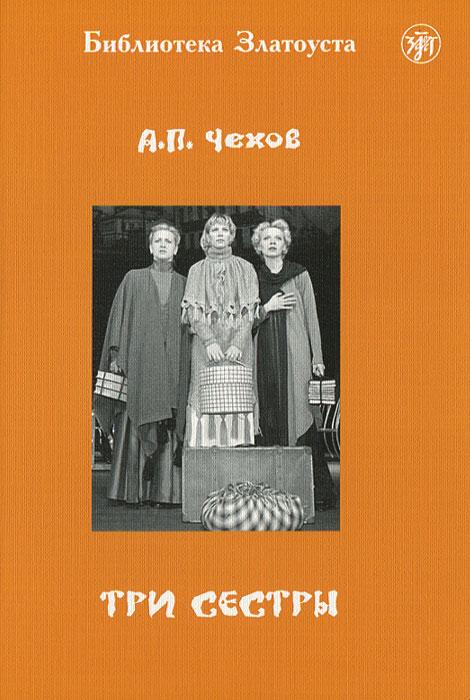 А. П. Чехов Три сестры учебное пособие по домашнему чтению и развитию навыков говорения на начальном этапе английский язык сборник 2