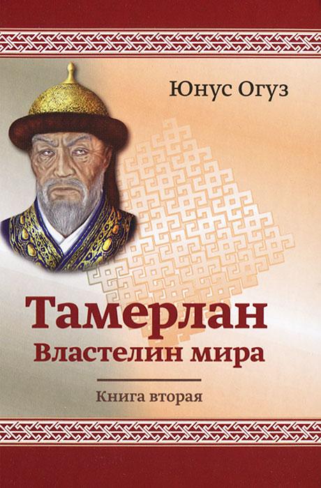 Тамерлан. Властелин мира. Книга 2. Юнус Огус