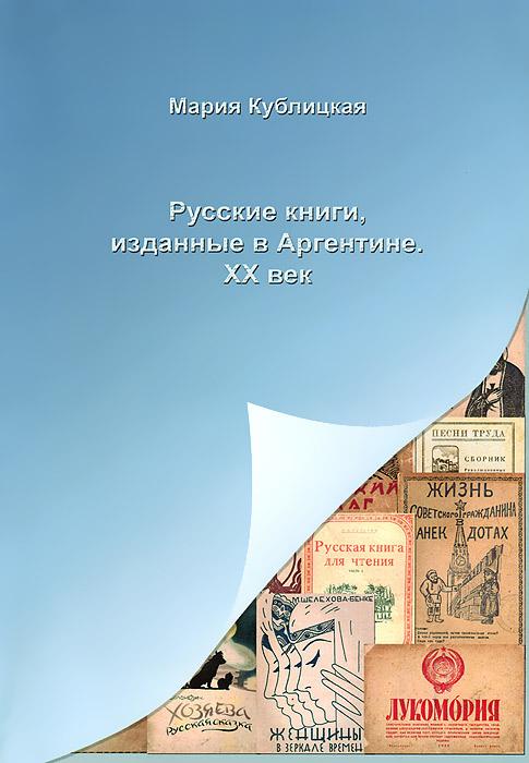 Мария Кублицкая Русские книги, изданные в Аргентине. XX век