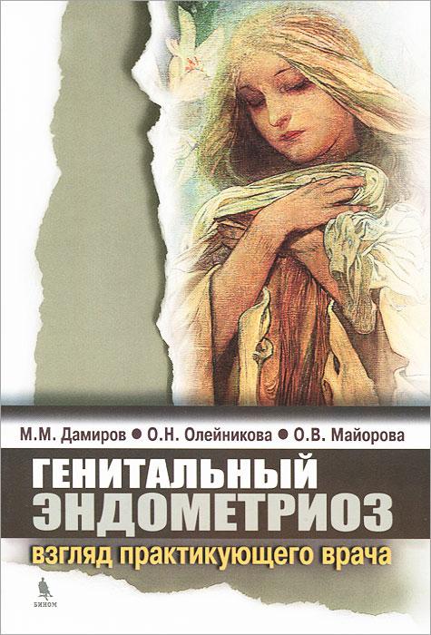 М. М. Дамиров, О. Н. Олейникова, О. М. Майорова Генитальный эндометриоз. Взгляд практикующего врача дамиров м олейникова о майорова о генитальный эндометриоз взгляд практикующего врача