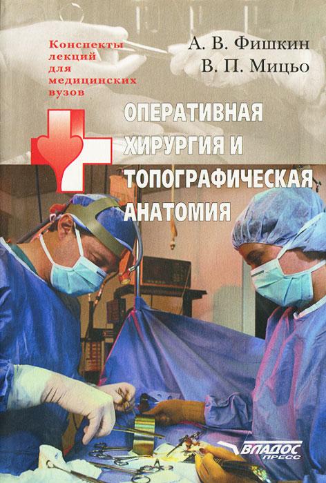 А. В. Фишкин, В. П. Мицьо Оперативная хирургия и топографическая анатомия а в фишкин в п мицьо оперативная хирургия и топографическая анатомия