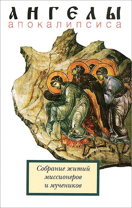 Ангелы Апокалипсиса. Собрание житий миссионеров и мучеников