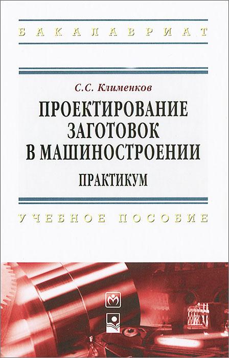 С. С. Клименков Проектирование заготовок в машиностроении. Практикум
