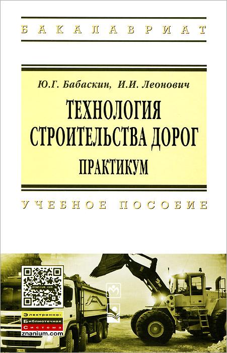 Ю. Г. Бабаскин, И. И. Леонович Технология строительства дорог. Практикум