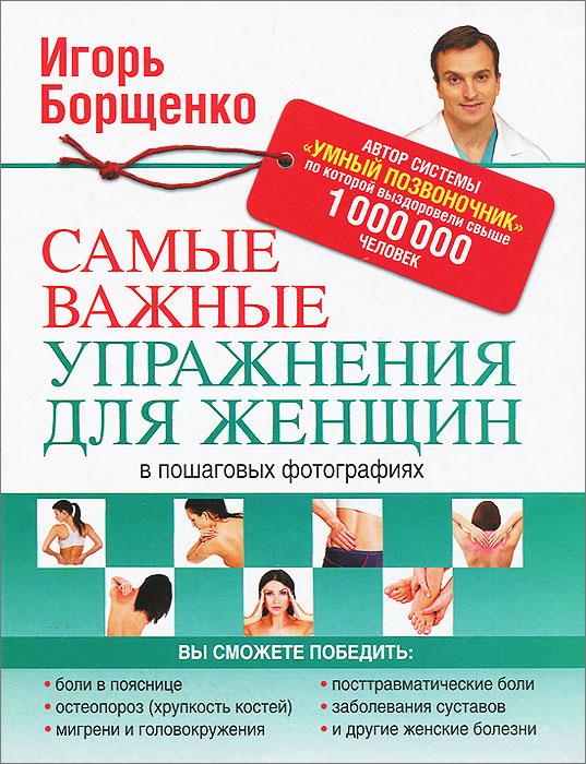 Игорь Борщенко Самые важные упражнения для женщин в пошаговых фотографиях ваш здоровый позвоночник dvd