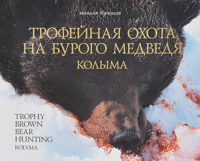Трофейная охота на бурого медведя. Колыма (+ DVD-ROM). Михаил Горюнов
