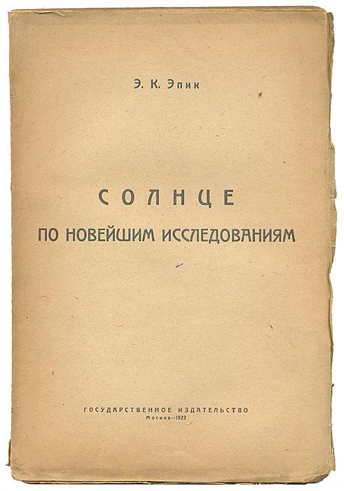 Солнце по новейшим исследованиям41420Москва, 1922.Государственное издательство. Оригинальная обложка. Разломы. Сохранность хорошая. Свою первую книгу, Солнце по новейшим исследованиям, Э. Эпик опубликовал по-русски в 1919 г. в Москве. В работе в общедоступной форме изложены факты, касающиеся солнца. В 1922 г. он сделал прогноз относительно плотности кратеров на поверхности Марса, подтверждённый наблюдениями с искусственных спутников Марса спустя полвека. Издание не подлежит вывозу за пределы Российской Федерации.
