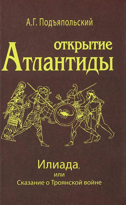 Открытие Атлантиды. Том 2. Илиада, или Сказание о Троянской войне. А. Г. Подъяпольский