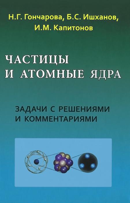 Частицы и атомные ядра. Задачи с решениями и комментариями. Н. Г. Гончарова, Б. С. Ишханова, И. М. Капитонов