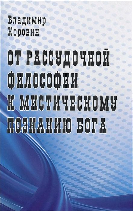 Владимир Коровин От рассудочной философии к мистическому познанию Бога коровин в океан бога