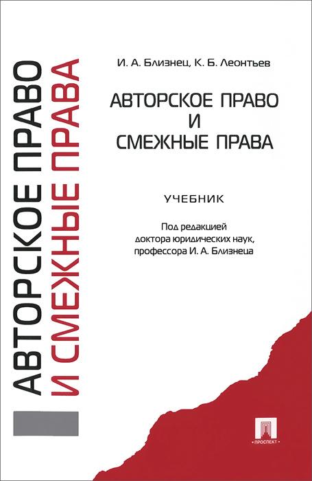 И. А. Близнец, К. Б. Леонтьев Авторское право и смежные права. Учебник защита интеллектуальных авторских прав гражданско правовыми способами
