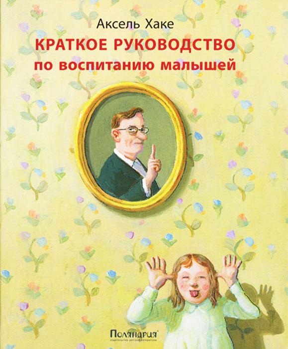 Краткое руководство по воспитанию малышей. Аксель Хаке
